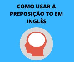 Como usar a preposição to em inglês? Aprenda a usar corretamente