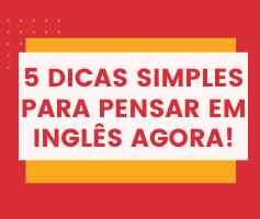 5 dicas simples para você que quer começar a pensar em inglês agora!