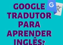 Como utilizar o Google tradutor para aprender inglês