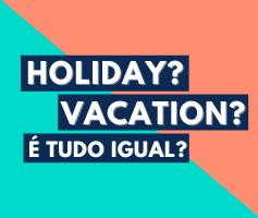 Holiday e Vacation: Entenda  a diferença entre essas palavras.
